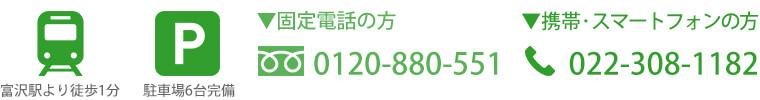 富沢駅より徒歩2分、駐車場6台完備、固定電話の方:0120-880-551、携帯・スマートフォンの方:022-308-1182