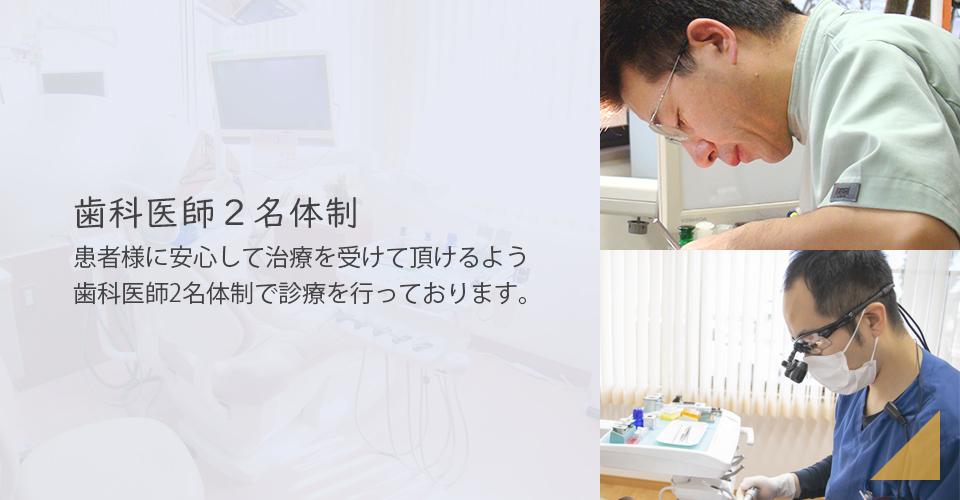 歯科医師2名体制 - 患者様に安心して治療を受けて頂けるよう、歯科医師2名体制で診療を行っております。