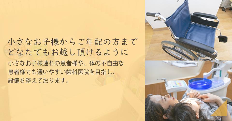 小さなお子様からご年配の方までどなたでもお越し頂けるように - 小さいお子様連れの患者様や、体の不自由な患者様でも通いやすい歯科医院を目指し、設備を整えております。
