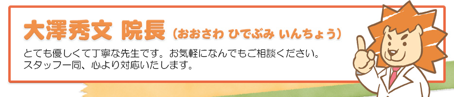 大澤秀文 院長 とても優しくて丁寧な先生です。