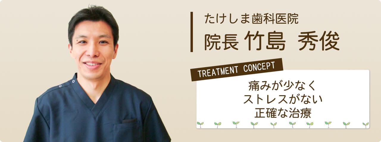 たけしま歯科医院 院長 竹島秀俊 医院コンセプト「痛みが少なく・ストレスが無い・正確な治療」