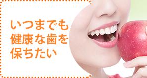 いつまでも健康な歯を保ちたい
