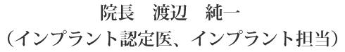 院長 渡辺純一(インプラント認定医、インプラント担当)