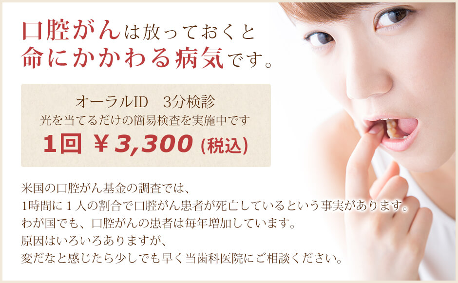 口腔がんは放っておくと命にかかわる病気です。オーラルID 3分検診 光を当てるだけの簡易検査を実施中です(1回 ¥3,000+税)